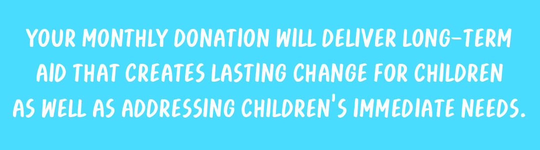 Your monthly donation will deliver long-term aid that creates lasting change for children as well as addressing children's immediate needs.